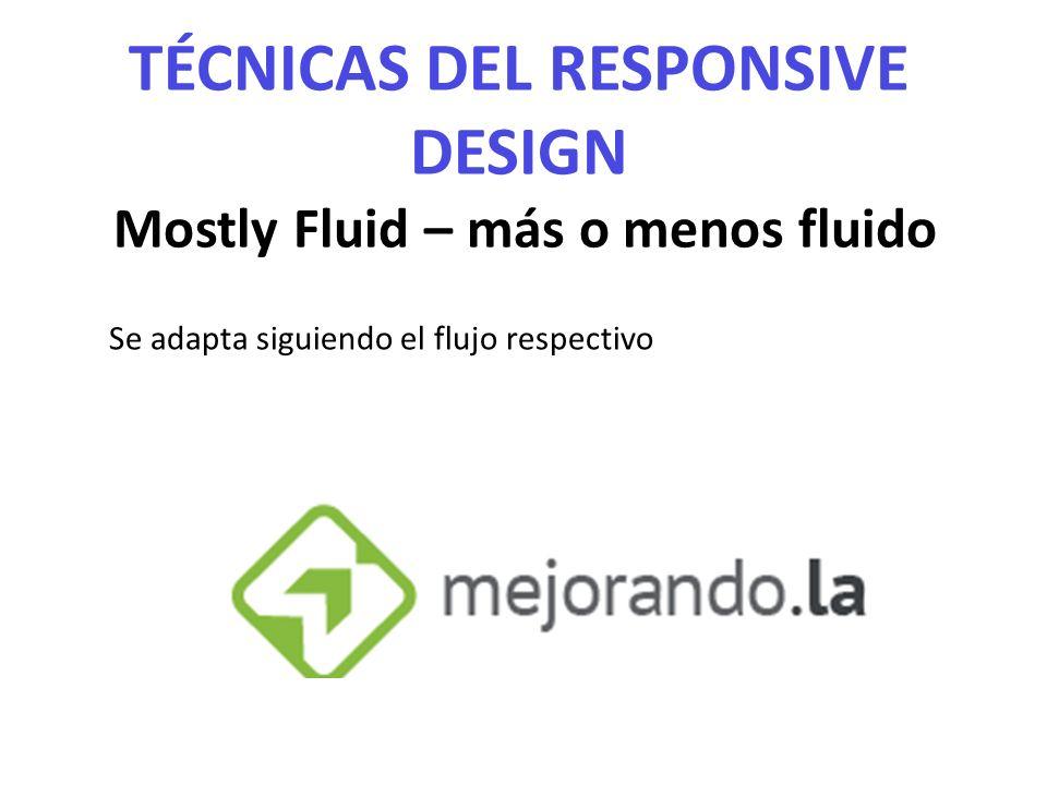 TÉCNICAS DEL RESPONSIVE DESIGN Mostly Fluid – más o menos fluido Se adapta siguiendo el flujo respectivo