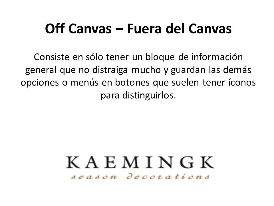 Off Canvas – Fuera del Canvas Consiste en sólo tener un bloque de información general que no distraiga mucho y guardan las demás opciones o menús en botones que suelen tener íconos para distinguirlos.