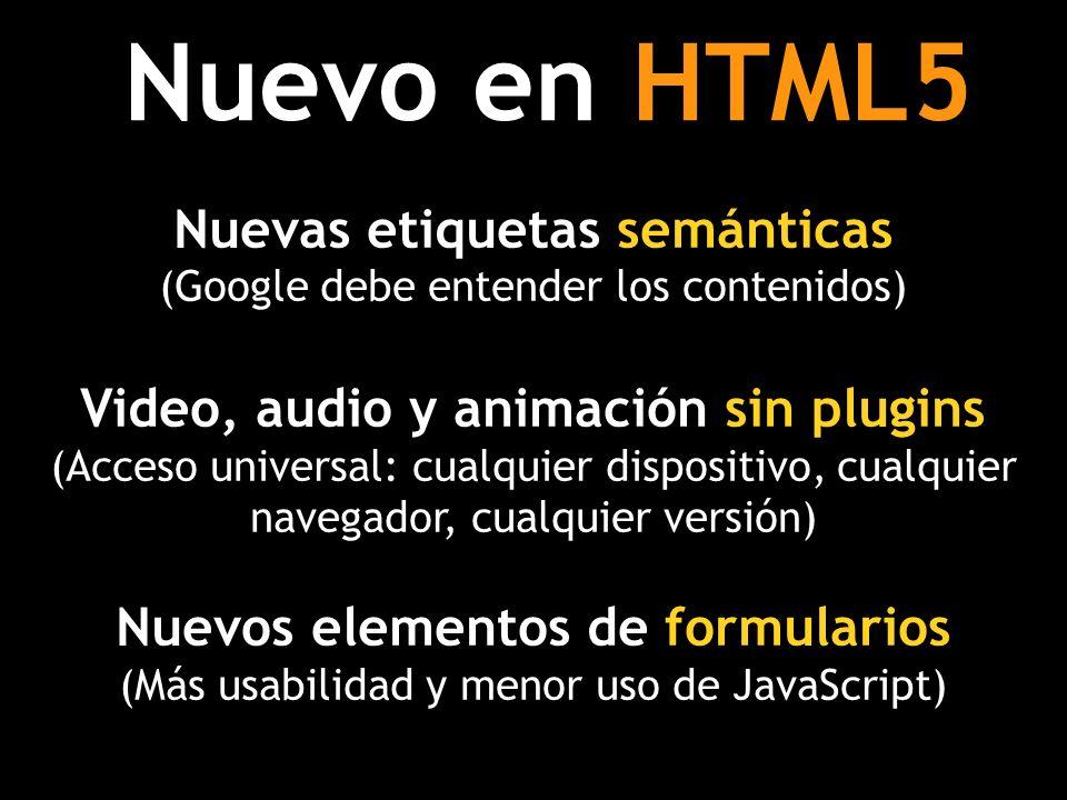 Nuevo en HTML5 Nuevas etiquetas semánticas (Google debe entender los contenidos) Video, audio y animación sin plugins (Acceso universal: cualquier dispositivo, cualquier navegador, cualquier versión) Nuevos elementos de formularios (Más usabilidad y menor uso de JavaScript)