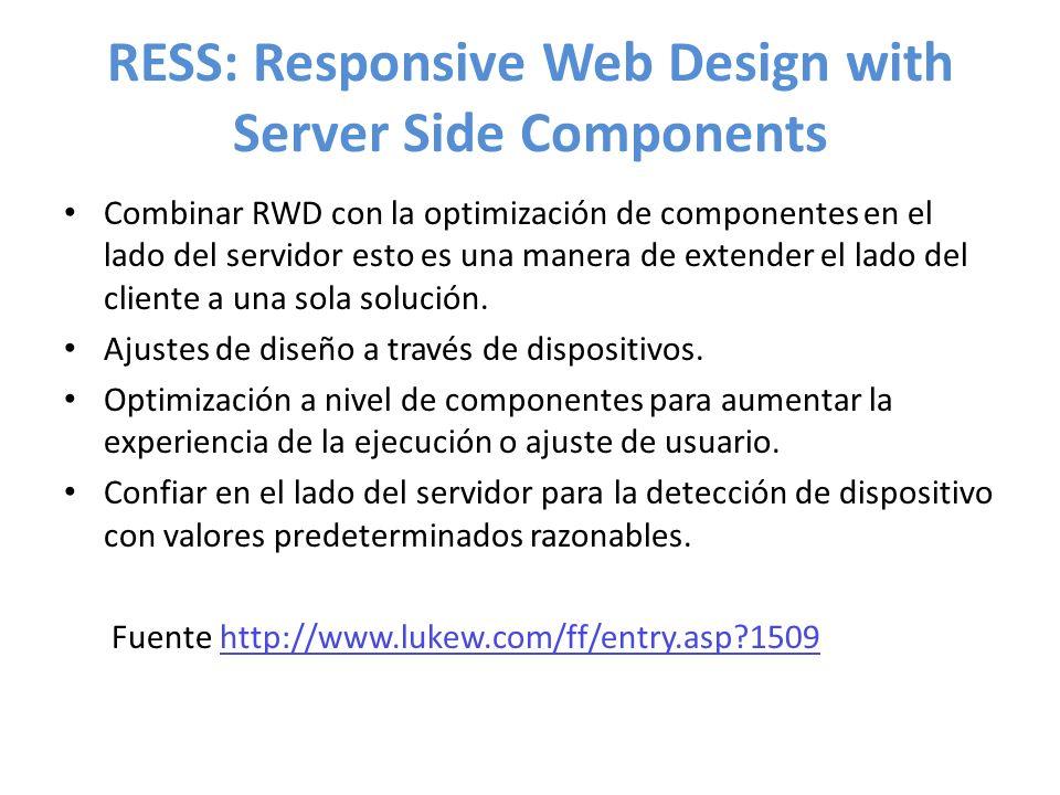 RESS: Responsive Web Design with Server Side Components Combinar RWD con la optimización de componentes en el lado del servidor esto es una manera de extender el lado del cliente a una sola solución.