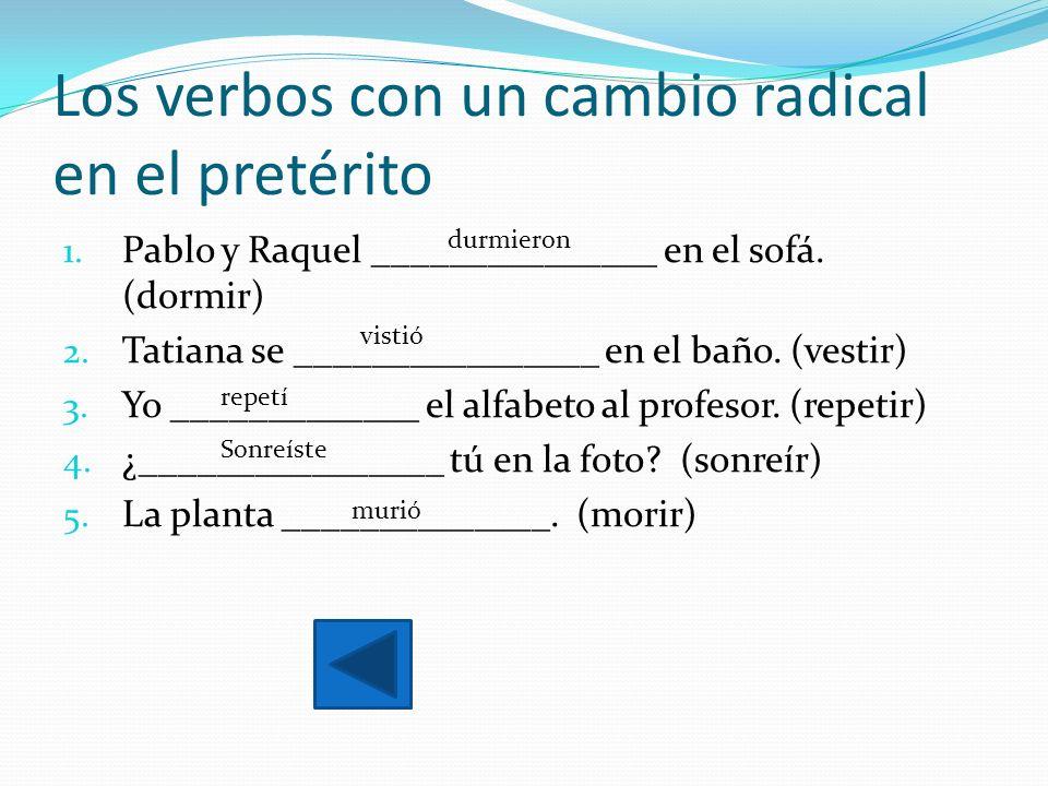 Los verbos con un cambio radical en el pretérito 1. Pablo y Raquel _______________ en el sofá. (dormir) 2. Tatiana se ________________ en el baño. (ve