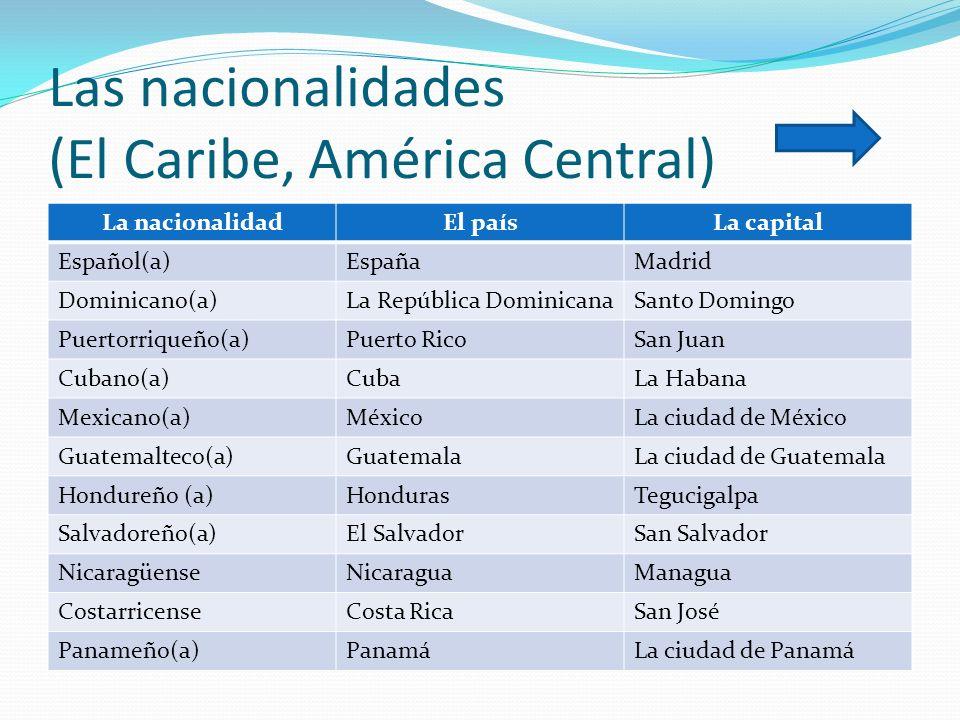Las nacionalidades (El Caribe, América Central) La nacionalidadEl paísLa capital Español(a)EspañaMadrid Dominicano(a)La República DominicanaSanto Domi