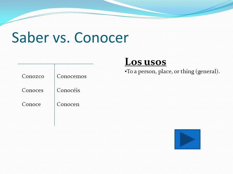 Saber vs. Conocer Conozco Conoces Conoce Conocemos Conocéis Conocen Los usos To a person, place, or thing (general).