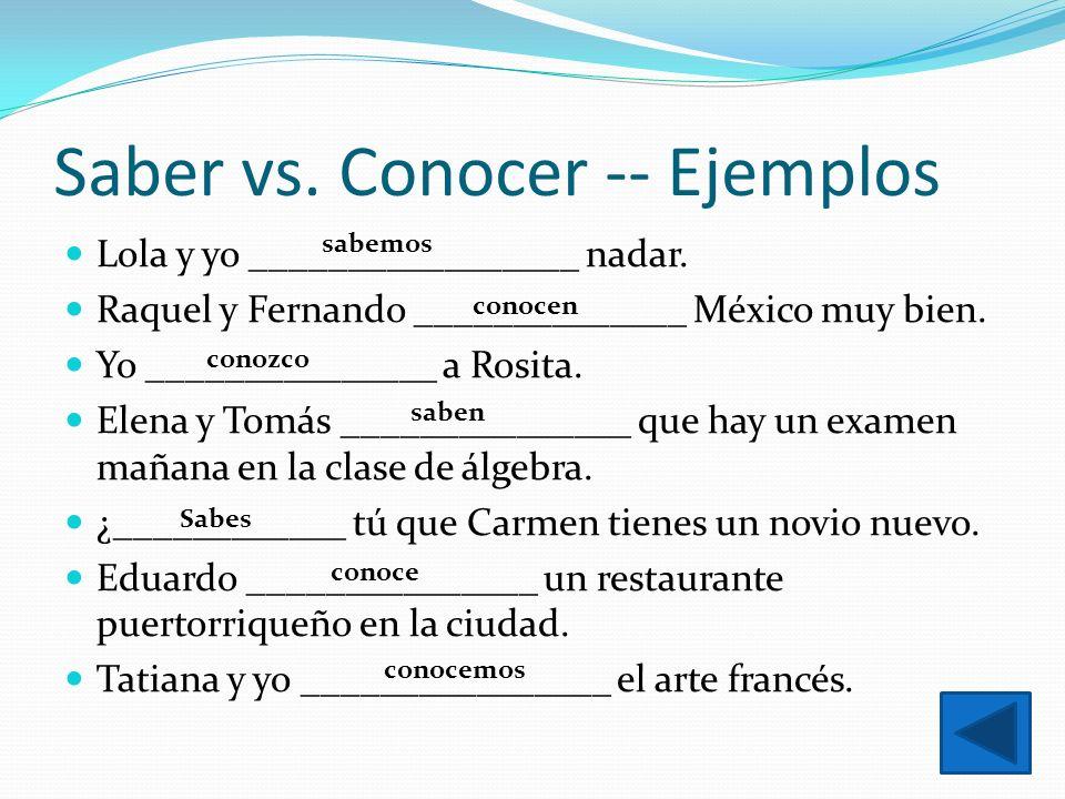 Saber vs. Conocer -- Ejemplos Lola y yo _________________ nadar. Raquel y Fernando ______________ México muy bien. Yo _______________ a Rosita. Elena