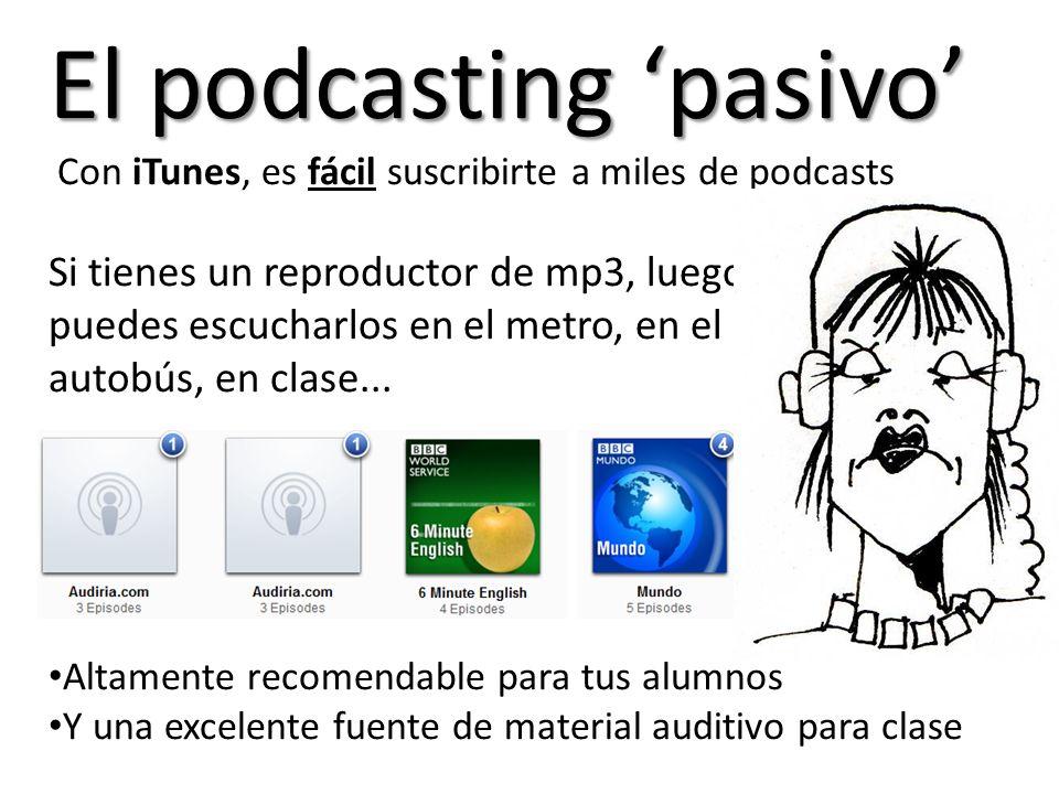 El podcasting pasivo Con iTunes, es fácil suscribirte a miles de podcasts Si tienes un reproductor de mp3, luego puedes escucharlos en el metro, en el autobús, en clase...