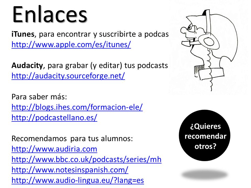 Enlaces iTunes, para encontrar y suscribirte a podcasts http://www.apple.com/es/itunes/ Audacity, para grabar (y editar) tus podcasts http://audacity.