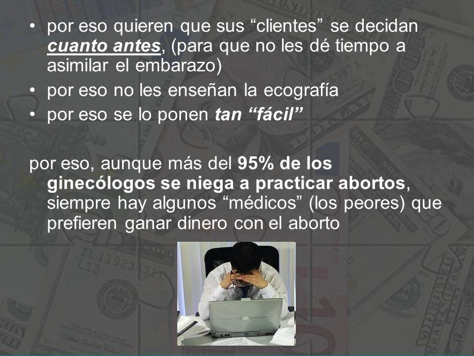 por eso quieren que sus clientes se decidan cuanto antes, (para que no les dé tiempo a asimilar el embarazo) por eso no les enseñan la ecografía por eso se lo ponen tan fácil por eso, aunque más del 95% de los ginecólogos se niega a practicar abortos, siempre hay algunos médicos (los peores) que prefieren ganar dinero con el aborto