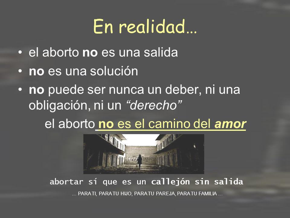 En realidad… el aborto no es una salida no es una solución no puede ser nunca un deber, ni una obligación, ni un derecho el aborto no es el camino del amor abortar sí que es un callejón sin salida … PARA TI, PARA TU HIJO, PARA TU PAREJA, PARA TU FAMILIA …
