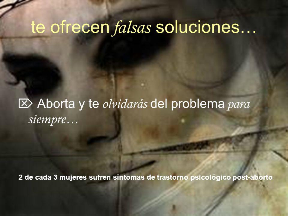 te ofrecen falsas soluciones… Aborta y te olvidarás del problema para siempre… 2 de cada 3 mujeres sufren síntomas de trastorno psicológico post-aborto