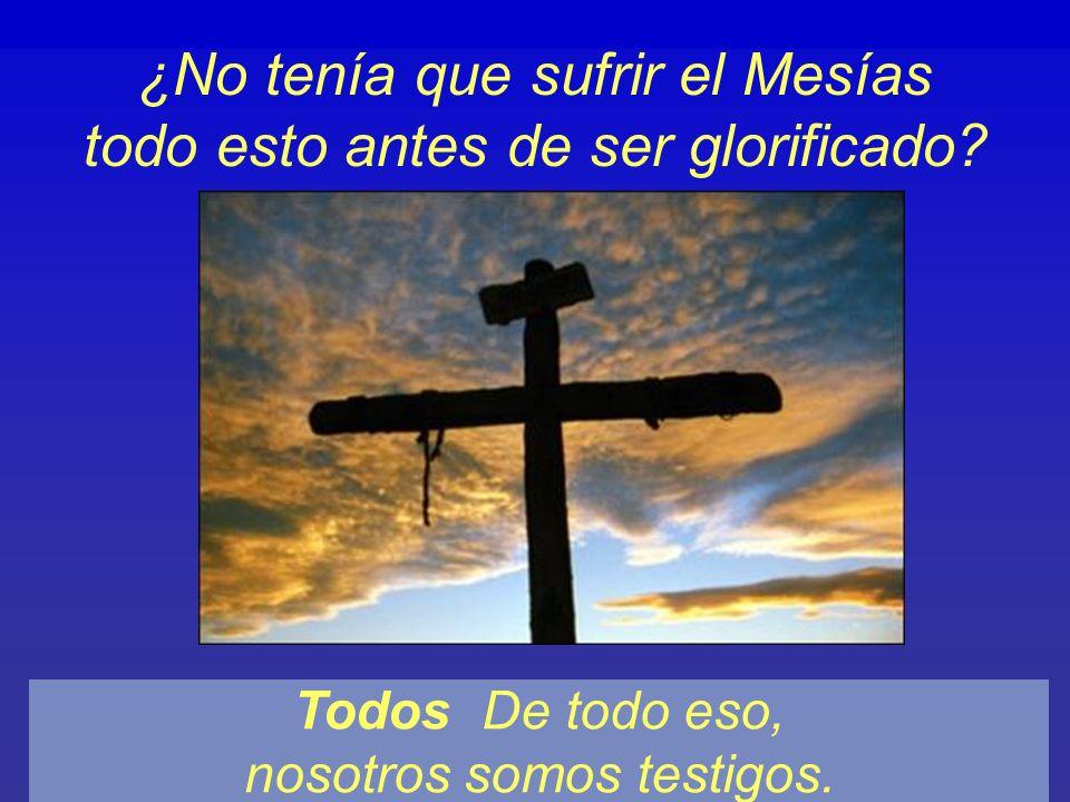 ¿No tenía que sufrir el Mesías todo esto antes de ser glorificado? Todos De todo eso, nosotros somos testigos.