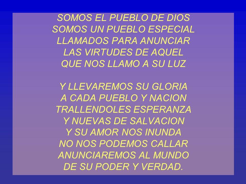 SOMOS EL PUEBLO DE DIOS SOMOS UN PUEBLO ESPECIAL LLAMADOS PARA ANUNCIAR LAS VIRTUDES DE AQUEL QUE NOS LLAMO A SU LUZ Y LLEVAREMOS SU GLORIA A CADA PUEBLO Y NACION TRALLENDOLES ESPERANZA Y NUEVAS DE SALVACION Y SU AMOR NOS INUNDA NO NOS PODEMOS CALLAR ANUNCIAREMOS AL MUNDO DE SU PODER Y VERDAD.