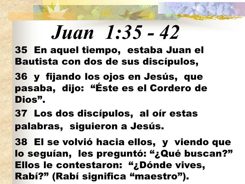 Juan 1:35 - 42 35 En aquel tiempo, estaba Juan el Bautista con dos de sus discípulos, 36 y fijando los ojos en Jesús, que pasaba, dijo: Éste es el Cordero de Dios.