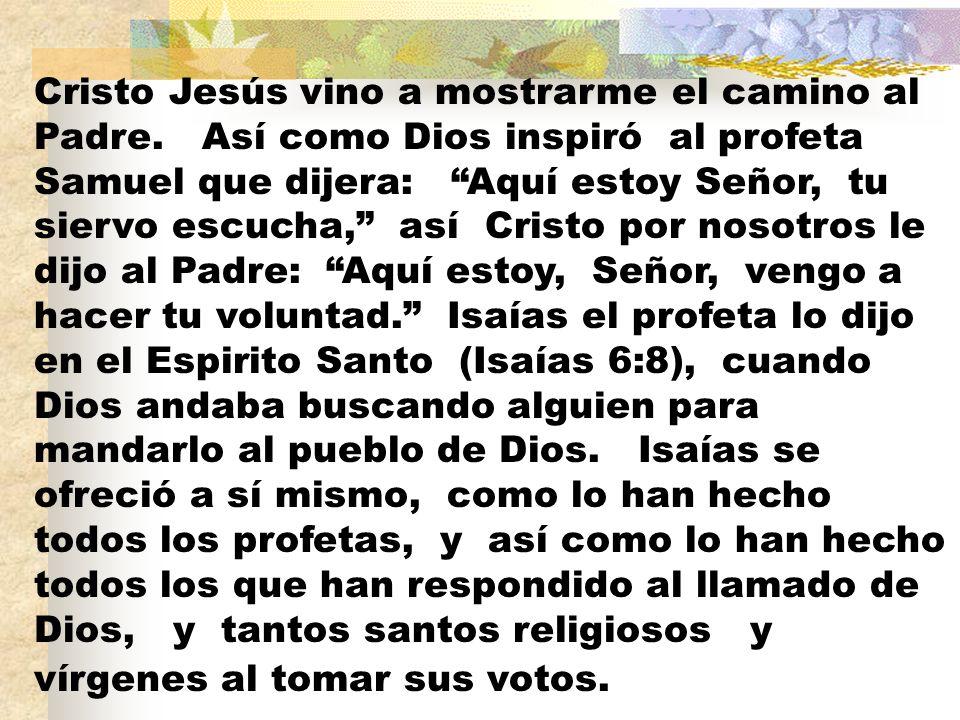 Cristo Jesús vino a mostrarme el camino al Padre. Así como Dios inspiró al profeta Samuel que dijera: Aquí estoy Señor, tu siervo escucha, así Cristo