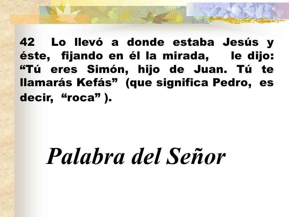 42 Lo llevó a donde estaba Jesús y éste, fijando en él la mirada, le dijo: Tú eres Simón, hijo de Juan. Tú te llamarás Kefás (que significa Pedro, es