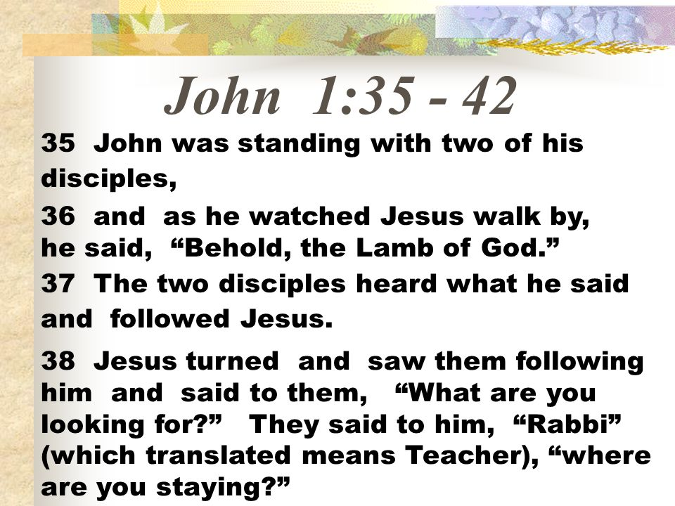 John 1:35 - 42 35 John was standing with two of his disciples, 36 and as he watched Jesus walk by, he said, Behold, the Lamb of God. 37 The two discip