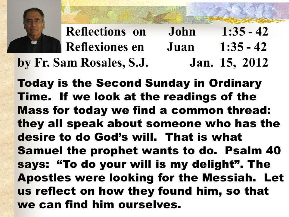 Reflections on John 1:35 - 42 Reflexiones en Juan 1:35 - 42 by Fr. Sam Rosales, S.J. Jan. 15, 2012 Today is the Second Sunday in Ordinary Time. If we