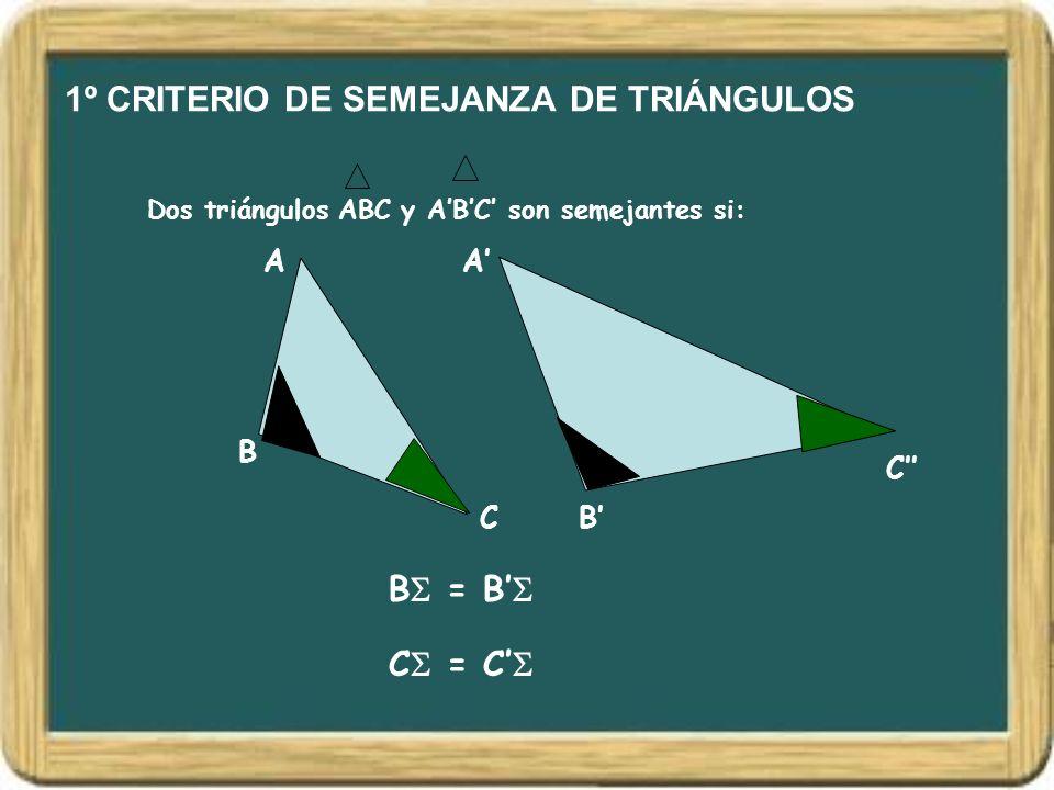 1º CRITERIO DE SEMEJANZA DE TRIÁNGULOS Dos triángulos ABC y ABC son semejantes si: A B C A B C B = B C = C