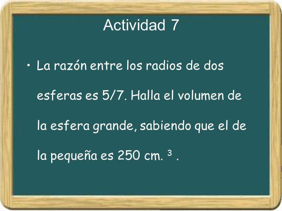 Actividad 7 La razón entre los radios de dos esferas es 5/7. Halla el volumen de la esfera grande, sabiendo que el de la pequeña es 250 cm. 3.