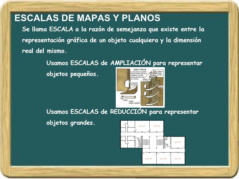 ESCALAS DE MAPAS Y PLANOS Se llama ESCALA a la razón de semejanza que existe entre la representación gráfica de un objeto cualquiera y la dimensión re