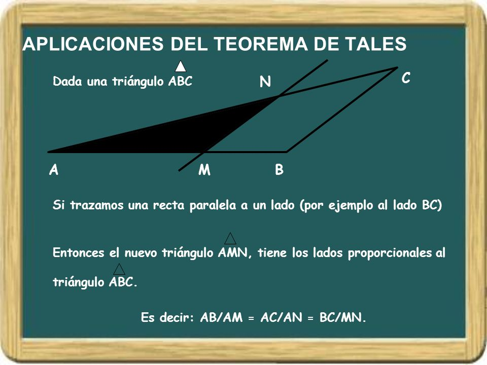 APLICACIONES DEL TEOREMA DE TALES Dada una triángulo ABC AB C Si trazamos una recta paralela a un lado (por ejemplo al lado BC) M N Es decir: AB/AM =