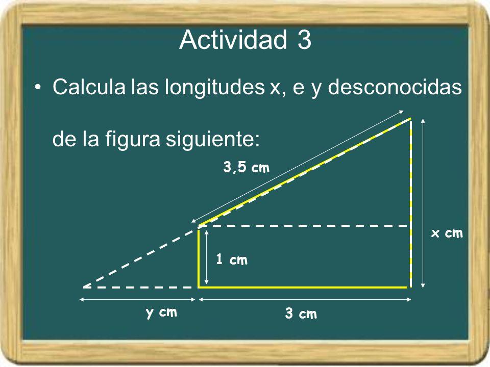 Actividad 3 Calcula las longitudes x, e y desconocidas de la figura siguiente: 1 cm 3,5 cm y cm 3 cm x cm
