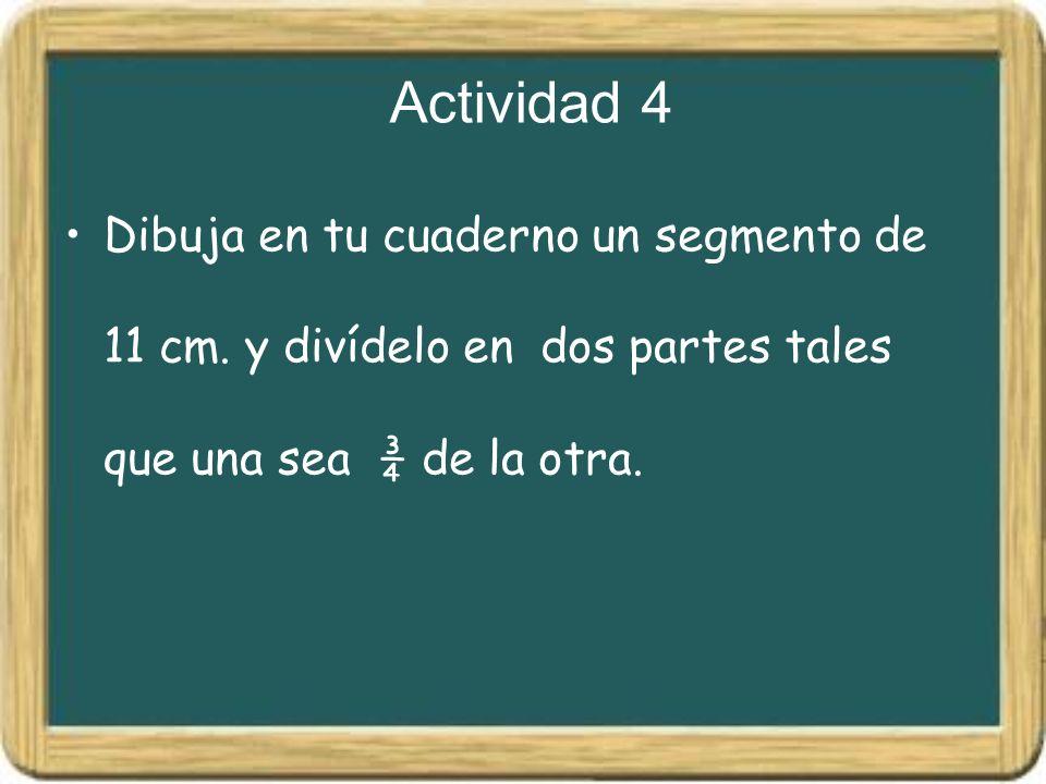 Actividad 4 Dibuja en tu cuaderno un segmento de 11 cm. y divídelo en dos partes tales que una sea ¾ de la otra.