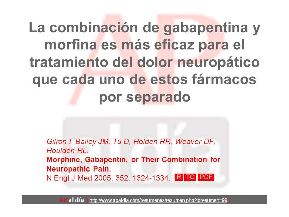 La combinación de gabapentina y morfina es más eficaz para el tratamiento del dolor neuropático que cada uno de estos fármacos por separado Gilron I, Bailey JM, Tu D, Holden RR, Weaver DF, Houlden RL.