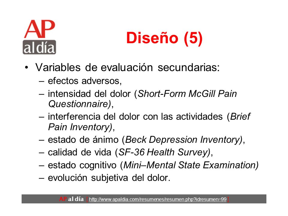AP al día [ http://www.apaldia.com/resumenes/resumen.php?idresumen=99 ] Diseño (5) Variables de evaluación secundarias: –efectos adversos, –intensidad del dolor (Short-Form McGill Pain Questionnaire), –interferencia del dolor con las actividades (Brief Pain Inventory), –estado de ánimo (Beck Depression Inventory), –calidad de vida (SF-36 Health Survey), –estado cognitivo (Mini–Mental State Examination) –evolución subjetiva del dolor.
