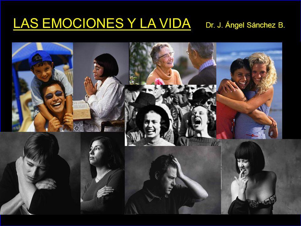 LAS EMOCIONES Y LA VIDA Dr. J. Ángel Sánchez B.