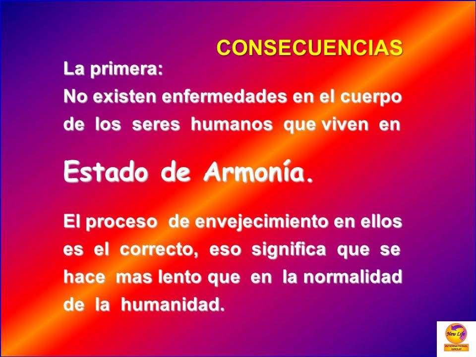 CONSECUENCIAS La primera: No existen enfermedades en el cuerpo de los seres humanos que viven en Estado de Armonía. El proceso de envejecimiento en el
