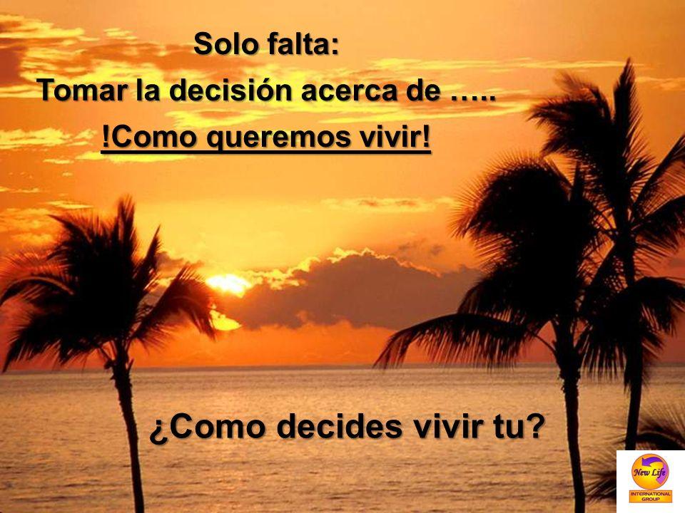 Solo falta: Tomar la decisión acerca de ….. !Como queremos vivir! ¿Como decides vivir tu?