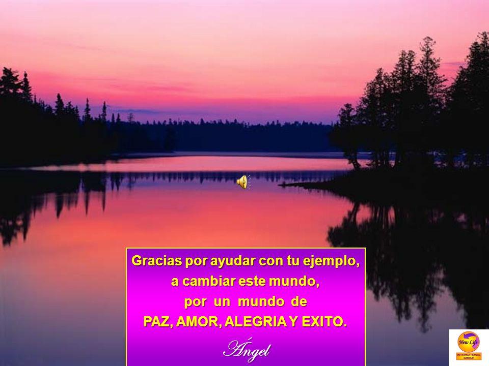Gracias por ayudar con tu ejemplo, a cambiar este mundo, por un mundo de PAZ, AMOR, ALEGRIA Y EXITO. Ángel