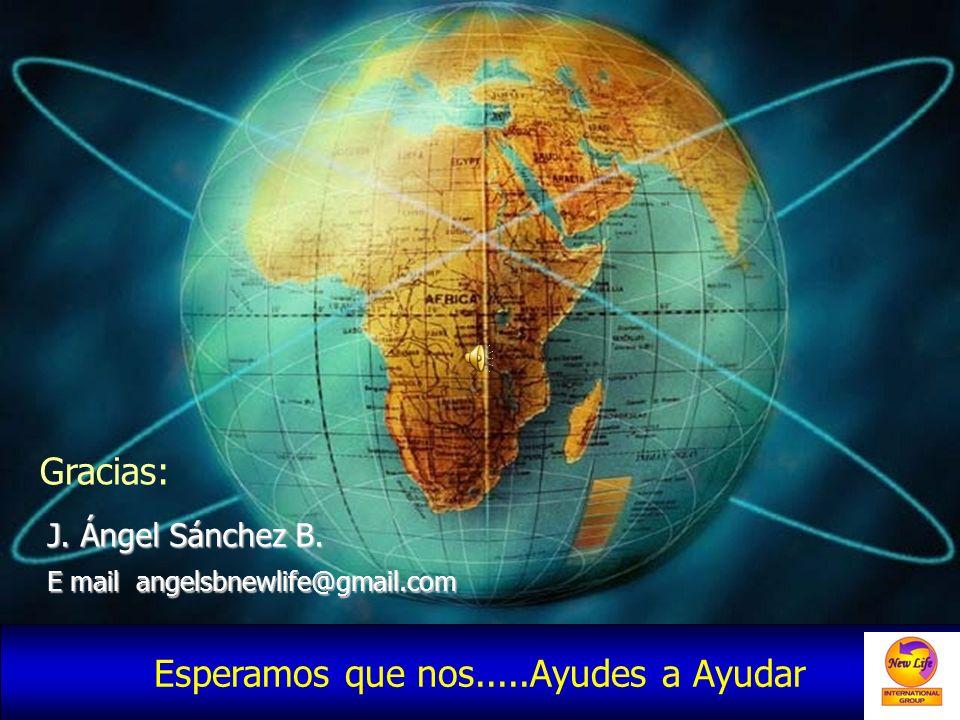 Gracias: J. Ángel Sánchez B. E mail angelsbnewlife@gmail.com Esperamos que nos.....Ayudes a Ayudar
