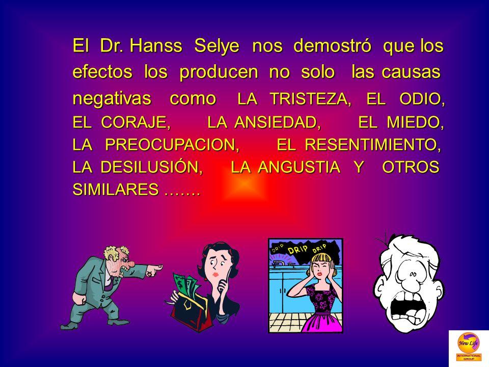 El Dr. Hanss Selye nos demostró que los efectos los producen no solo las causas negativas como LA TRISTEZA, EL ODIO, EL CORAJE, LA ANSIEDAD, EL MIEDO,