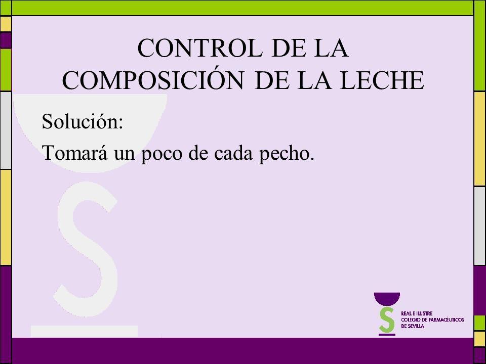 CONTROL DE LA COMPOSICIÓN DE LA LECHE Solución: Tomará un poco de cada pecho.