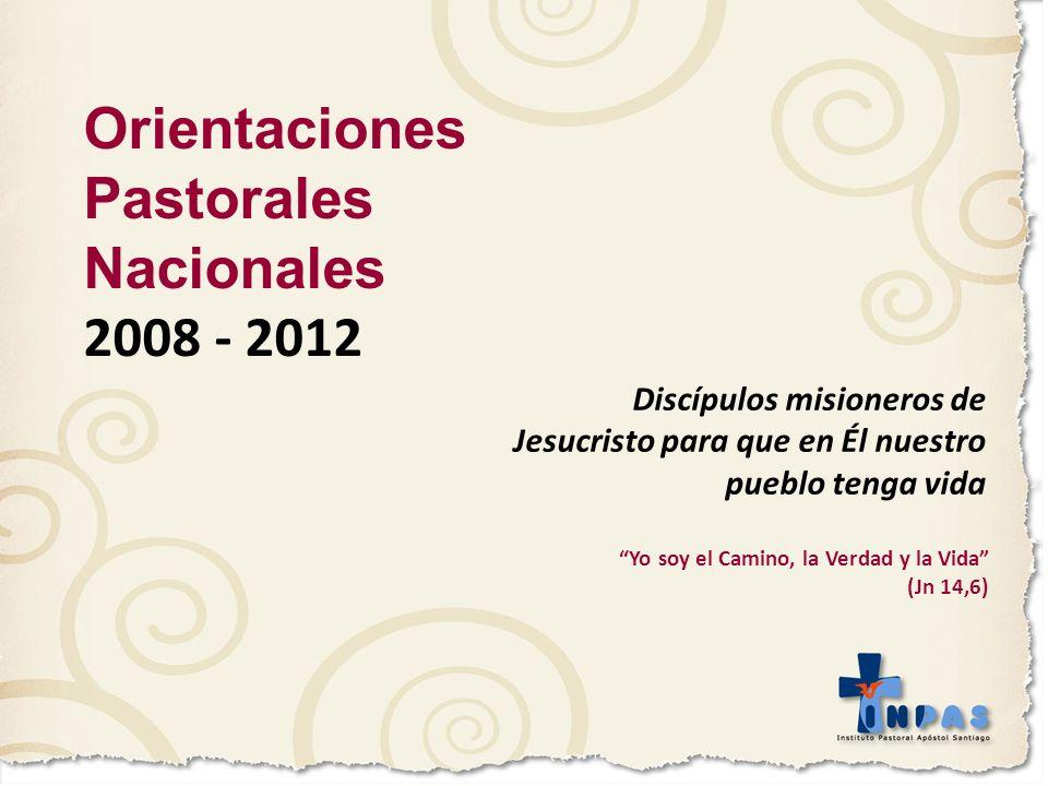 Orientaciones Pastorales Nacionales 2008 - 2012 Discípulos misioneros de Jesucristo para que en Él nuestro pueblo tenga vida Yo soy el Camino, la Verd