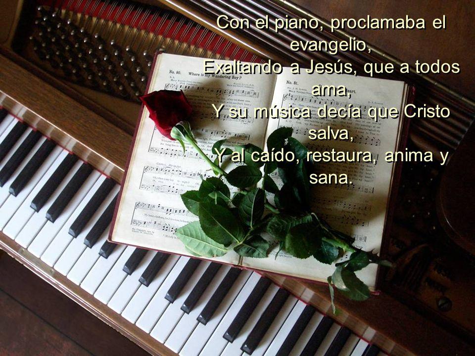 Con el piano, proclamaba el evangelio, Exaltando a Jesús, que a todos ama, Y su música decía que Cristo salva, Y al caído, restaura, anima y sana.