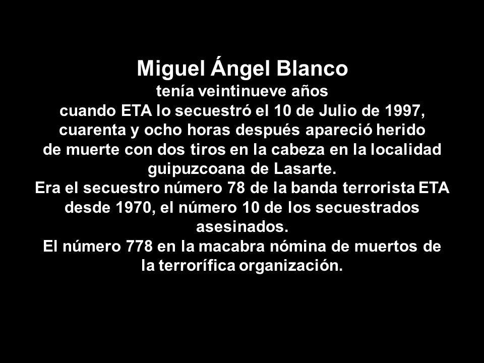 Miguel Ángel Blanco tenía veintinueve años cuando ETA lo secuestró el 10 de Julio de 1997, cuarenta y ocho horas después apareció herido de muerte con dos tiros en la cabeza en la localidad guipuzcoana de Lasarte.