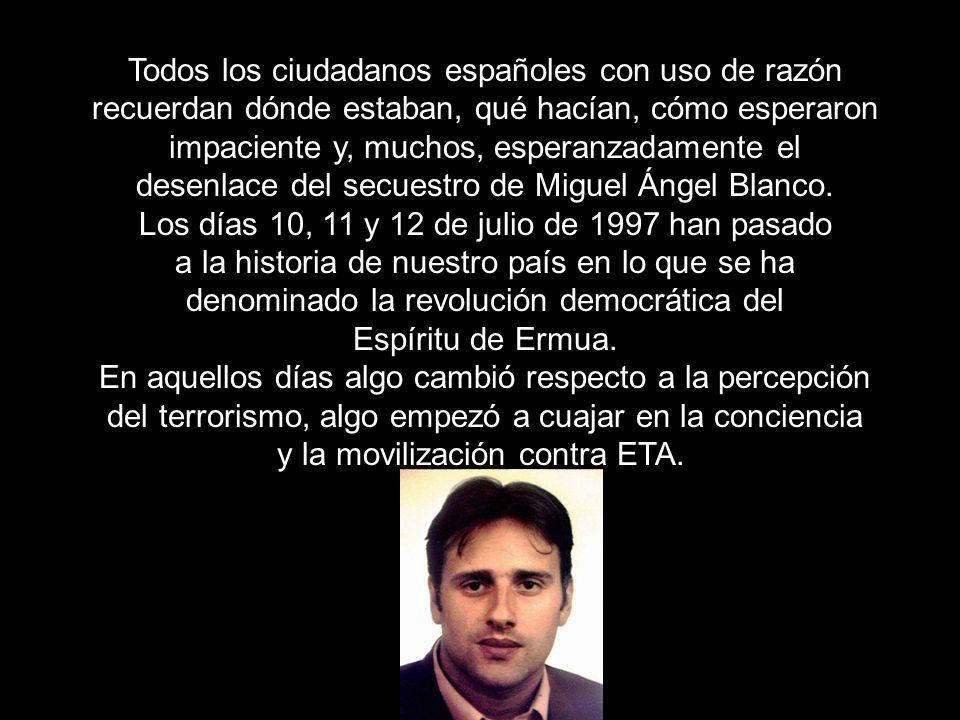 Todos los ciudadanos españoles con uso de razón recuerdan dónde estaban, qué hacían, cómo esperaron impaciente y, muchos, esperanzadamente el desenlace del secuestro de Miguel Ángel Blanco.
