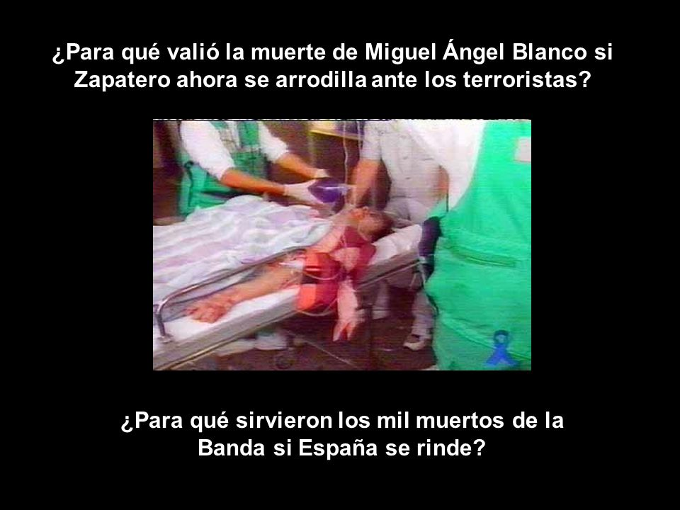 ¿Para qué valió la muerte de Miguel Ángel Blanco si Zapatero ahora se arrodilla ante los terroristas.