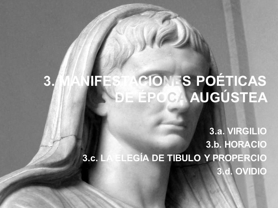 3. MANIFESTACIONES POÉTICAS DE ÉPOCA AUGÚSTEA 3.a. VIRGILIO 3.b. HORACIO 3.c. LA ELEGÍA DE TIBULO Y PROPERCIO 3.d. OVIDIO