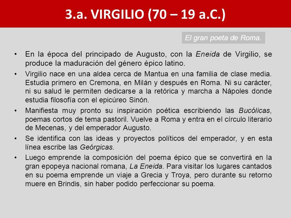 3.a. VIRGILIO (70 – 19 a.C.) En la época del principado de Augusto, con la Eneida de Virgilio, se produce la maduración del género épico latino. Virgi