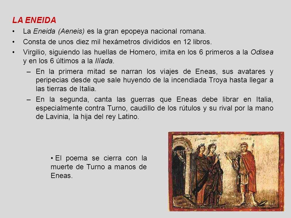 LA ENEIDA La Eneida (Aeneis) es la gran epopeya nacional romana. Consta de unos diez mil hexámetros divididos en 12 libros. Virgilio, siguiendo las hu