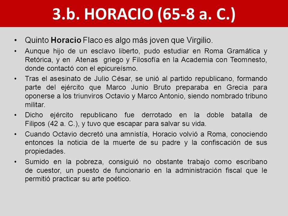 Quinto Horacio Flaco es algo más joven que Virgilio. Aunque hijo de un esclavo liberto, pudo estudiar en Roma Gramática y Retórica, y en Atenas griego