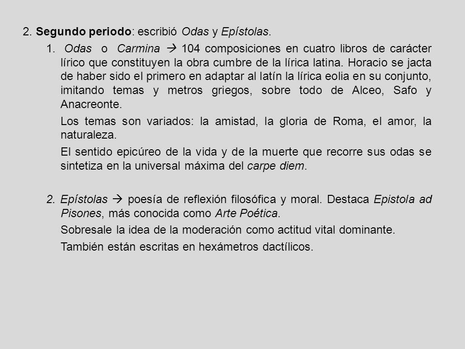 2. Segundo periodo: escribió Odas y Epístolas. 1. Odas o Carmina 104 composiciones en cuatro libros de carácter lírico que constituyen la obra cumbre