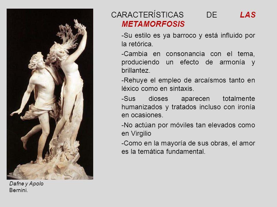 CARACTERÍSTICAS DE LAS METAMORFOSIS -Su estilo es ya barroco y está influido por la retórica. -Cambia en consonancia con el tema, produciendo un efect