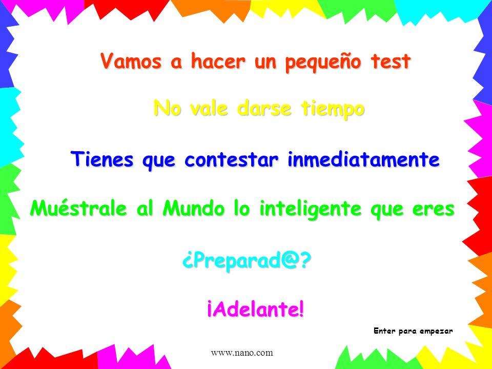 www.nano.com Vamos a hacer un pequeño test No vale darse tiempo Muéstrale al Mundo lo inteligente que eres ¿Preparad@.