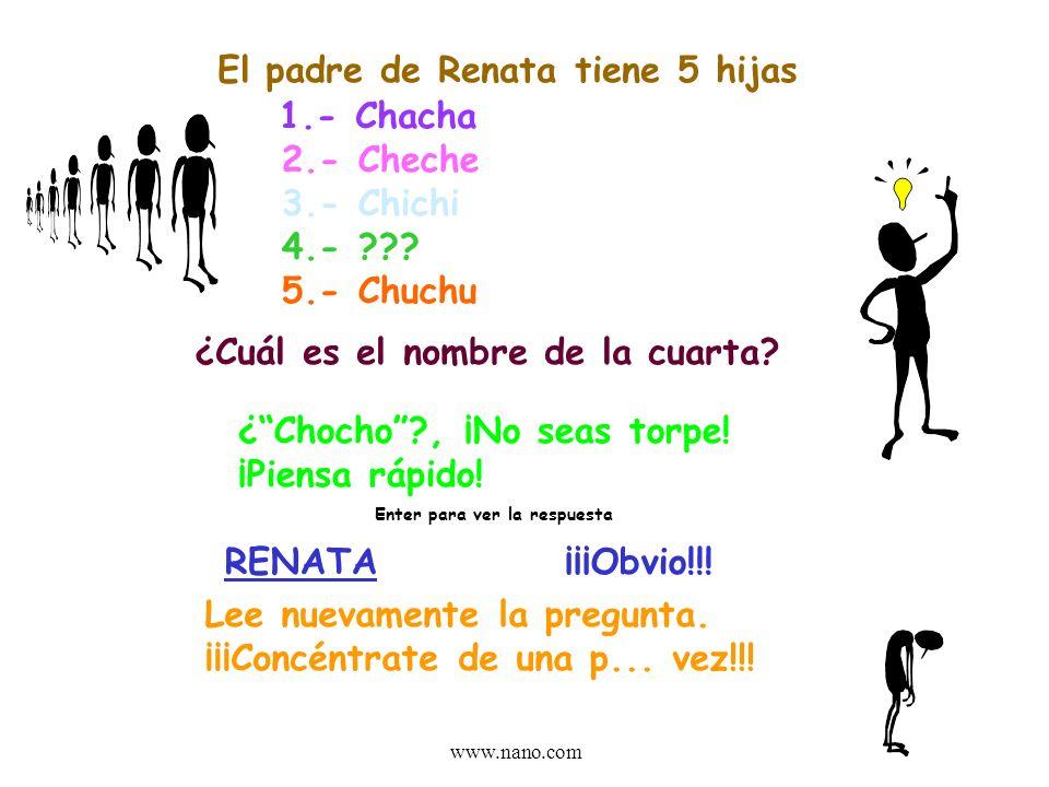 www.nano.com El padre de Renata tiene 5 hijas 1.- Chacha 2.- Cheche 3.- Chichi 4.- ??.