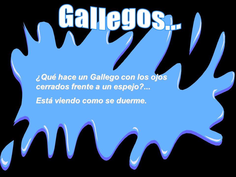 ¿Qué hace un Gallego con los ojos cerrados frente a un espejo?... Está viendo como se duerme.