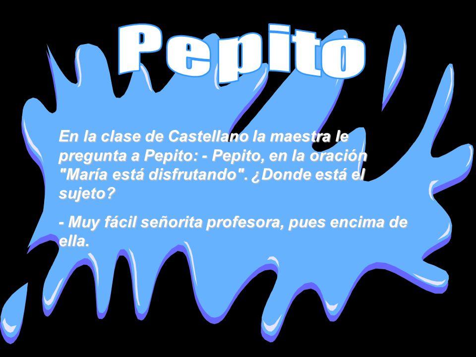 En la clase de Castellano la maestra le pregunta a Pepito: - Pepito, en la oración
